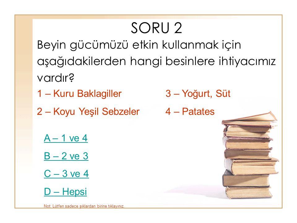 SORU 2 Beyin gücümüzü etkin kullanmak için aşağıdakilerden hangi besinlere ihtiyacımız vardır? A – 1 ve 4 B – 2 ve 3 C – 3 ve 4 D – Hepsi 3 – Yoğurt,