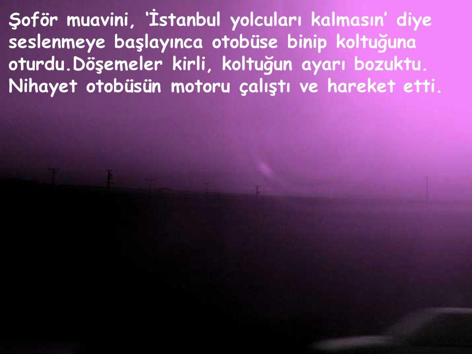 İstanbul otobüsü perona geleli 10 dakika olmuştu. O, yavaş yavaş çocukla anasından uzaklaştı, otobüse yanaştı. Şöyle bir baktı, şansı iyi gitmiyordu,