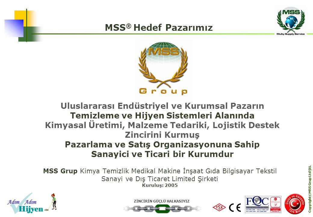 ZİNCİRİN GÜÇLÜ HALKASIYIZ Copyright©MSS Grup Ltd Şti. MSS ® Hedef Pazarımız MSS Grup Kimya Temizlik Medikal Makine İnşaat Gıda Bilgisayar Tekstil Sana