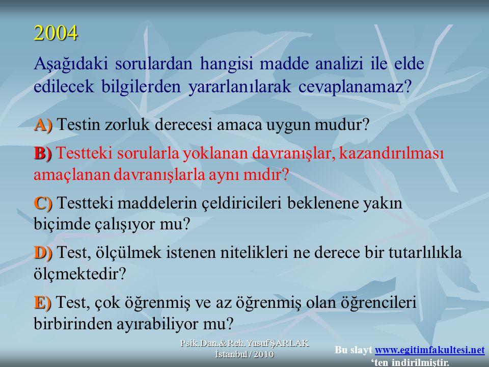 Psik.Dan.& Reh.Yusuf ŞARLAK İstanbul / 2010 Aşağıdaki sorulardan hangisi madde analizi ile elde edilecek bilgilerden yararlanılarak cevaplanamaz? A) A
