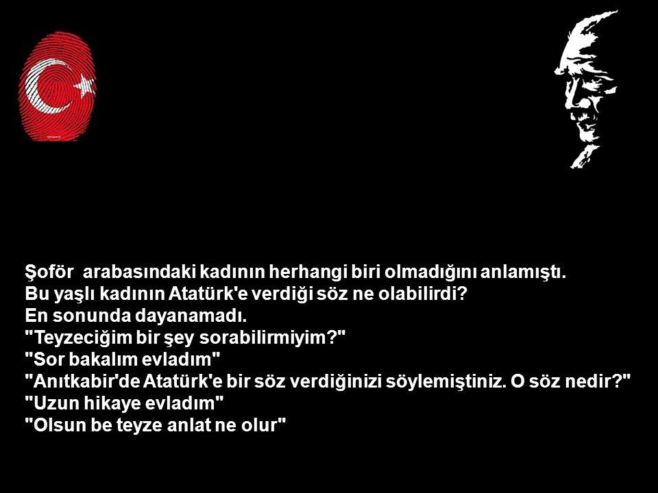 Şoför arabasındaki kadının herhangi biri olmadığını anlamıştı. Bu yaşlı kadının Atatürk'e verdiği söz ne olabilirdi? En sonunda dayanamadı.