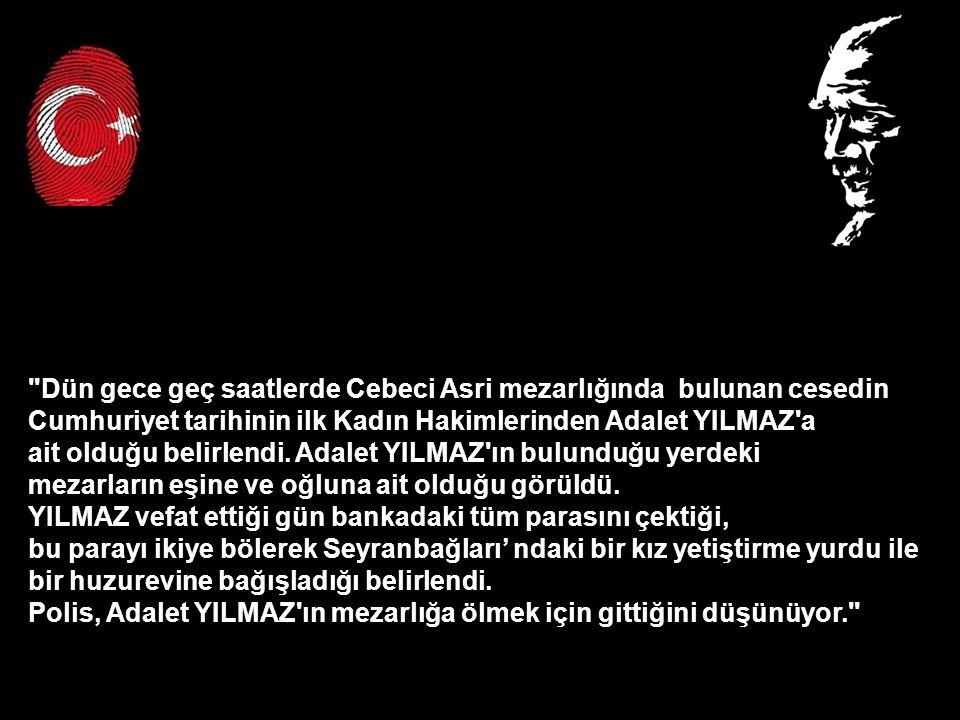 Dün gece geç saatlerde Cebeci Asri mezarlığında bulunan cesedin Cumhuriyet tarihinin ilk Kadın Hakimlerinden Adalet YILMAZ a ait olduğu belirlendi.