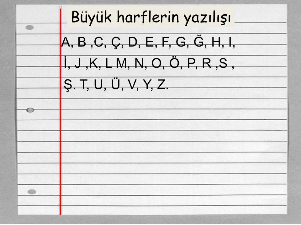 Büyük harflerin yazılışı A, B,C, Ç, D, E, F, G, Ğ, H, I, Ş. T, U, Ü, V, Y, Z. İ, J,K, L M, N, O, Ö, P, R,S,