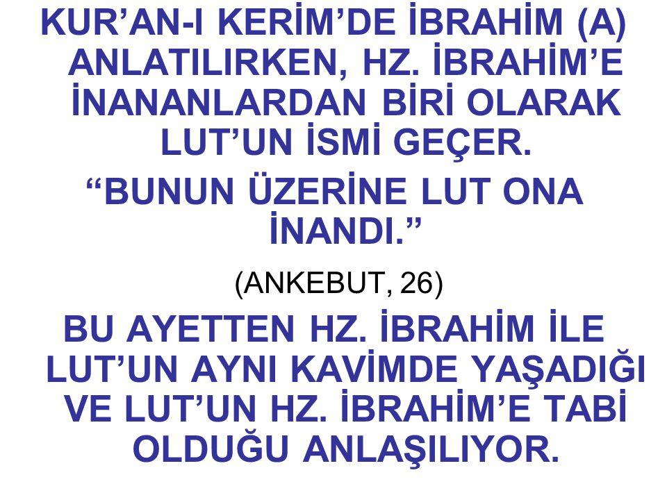 """KUR'AN-I KERİM'DE İBRAHİM (A) ANLATILIRKEN, HZ. İBRAHİM'E İNANANLARDAN BİRİ OLARAK LUT'UN İSMİ GEÇER. """"BUNUN ÜZERİNE LUT ONA İNANDI."""" (ANKEBUT, 26) B"""