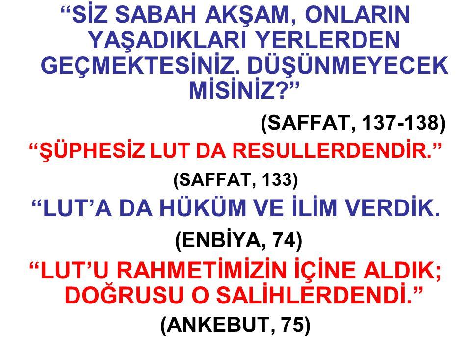 """""""SİZ SABAH AKŞAM, ONLARIN YAŞADIKLARI YERLERDEN GEÇMEKTESİNİZ. DÜŞÜNMEYECEK MİSİNİZ?"""" (SAFFAT, 137-138) """"ŞÜPHESİZ LUT DA RESULLERDENDİR."""" (SAFFAT, 133"""