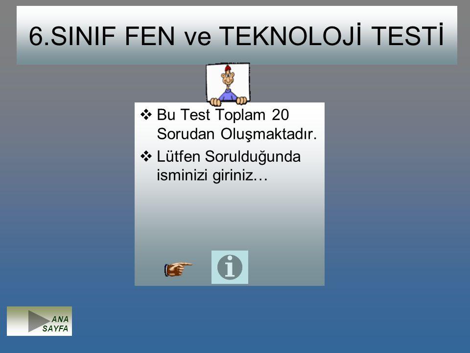 6.SINIF FEN ve TEKNOLOJİ TESTİ  Bu Test Toplam 20 Sorudan Oluşmaktadır.  Lütfen Sorulduğunda isminizi giriniz… ANA SAYFA