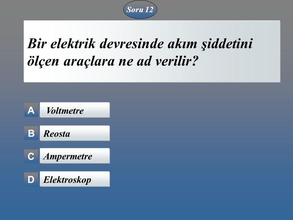 A B C D Bir elektrik devresinde akım şiddetini ölçen araçlara ne ad verilir? Voltmetre Reosta Ampermetre Elektroskop Soru 12