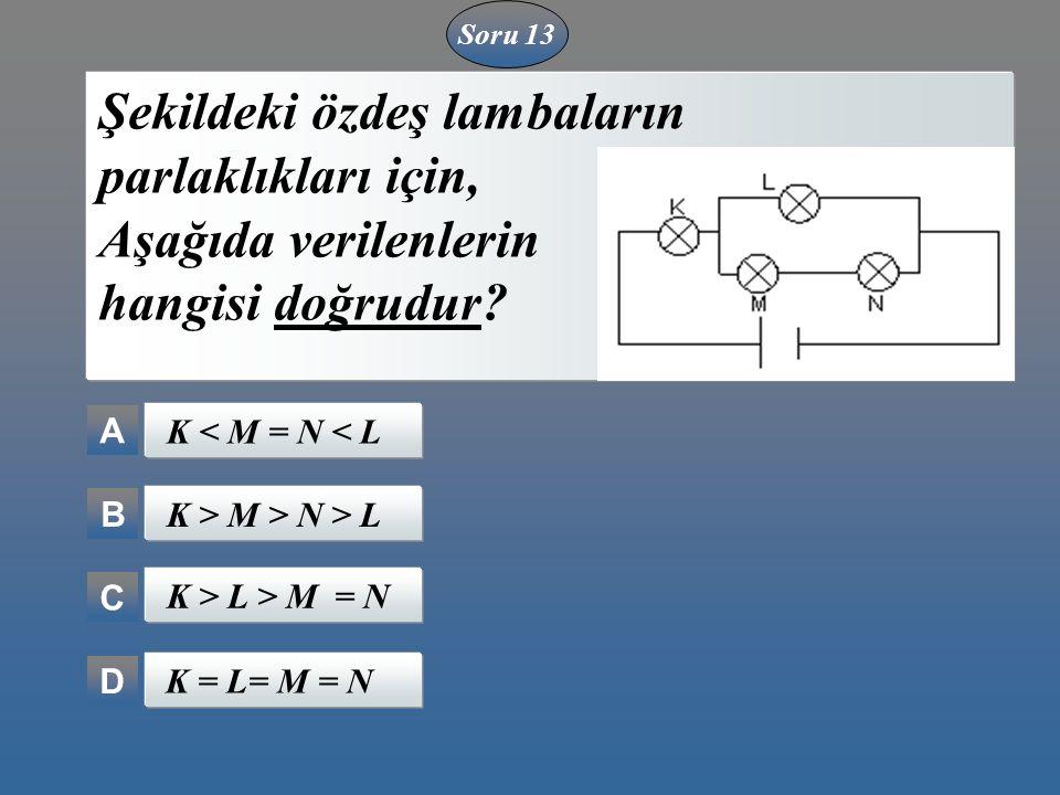 A B C D Şekildeki özdeş lambaların parlaklıkları için, Aşağıda verilenlerin hangisi doğrudur? K < M = N < L K > M > N > L K > L > M = N K = L= M = N S