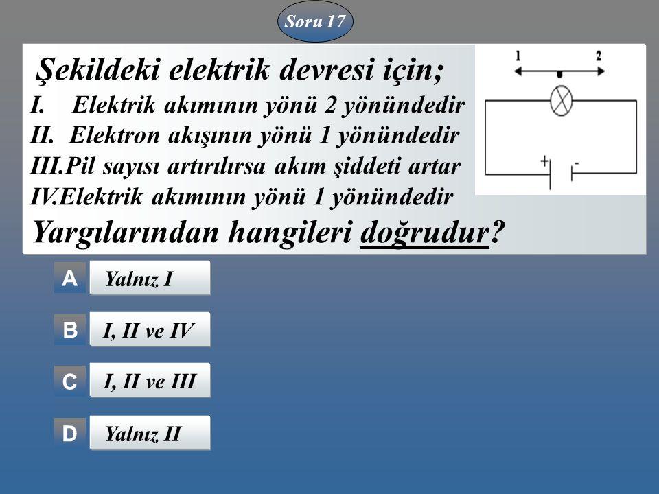 A B C D Şekildeki elektrik devresi için; I. Elektrik akımının yönü 2 yönündedir II. Elektron akışının yönü 1 yönündedir III.Pil sayısı artırılırsa akı