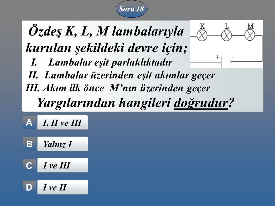 A B C D Özdeş K, L, M lambalarıyla kurulan şekildeki devre için; I. Lambalar eşit parlaklıktadır II. Lambalar üzerinden eşit akımlar geçer III. Akım i