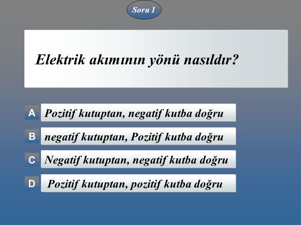 Soru 1 Elektrik akımının yönü nasıldır? A B C D Pozitif kutuptan, negatif kutba doğru negatif kutuptan, Pozitif kutba doğru Negatif kutuptan, negatif