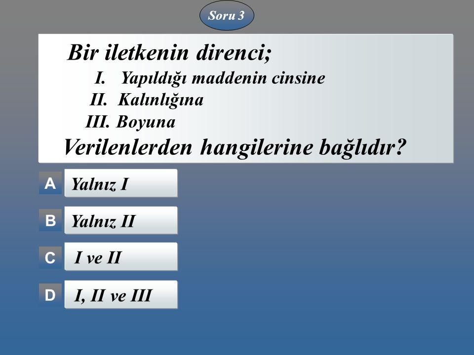 Soru 3 A B C D Bir iletkenin direnci; I. Yapıldığı maddenin cinsine II. Kalınlığına III. Boyuna Verilenlerden hangilerine bağlıdır? Yalnız I Yalnız II