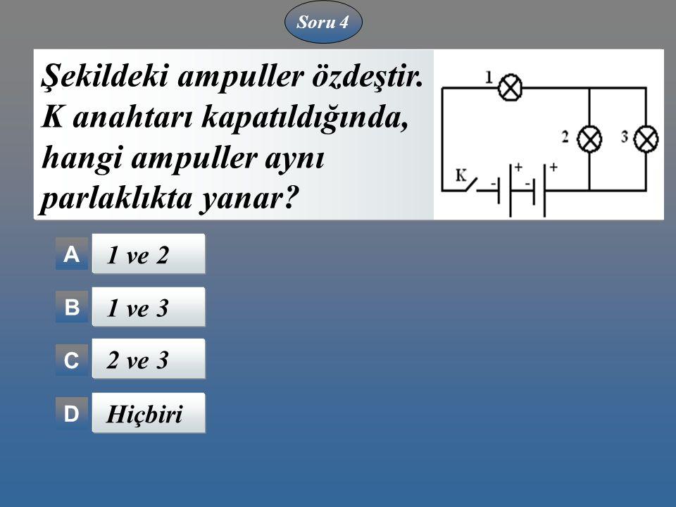 Soru 4 A B C D Şekildeki ampuller özdeştir. K anahtarı kapatıldığında, hangi ampuller aynı parlaklıkta yanar? 1 ve 2 1 ve 3 2 ve 3 Hiçbiri