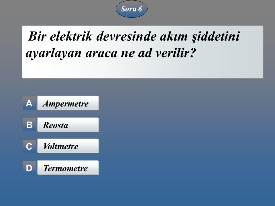 Soru 6 A B C D Bir elektrik devresinde akım şiddetini ayarlayan araca ne ad verilir? Ampermetre Reosta Voltmetre Termometre