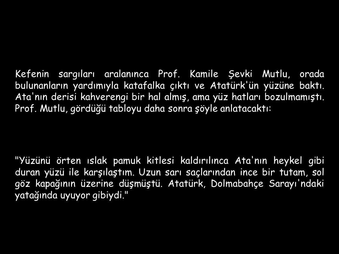 Kefenin sargıları aralanınca Prof. Kamile Şevki Mutlu, orada bulunanların yardımıyla katafalka çıktı ve Atatürk'ün yüzüne baktı. Ata'nın derisi kahver