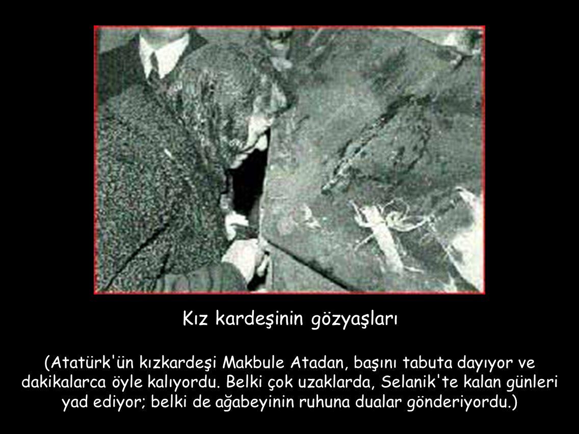 Kız kardeşinin gözyaşları (Atatürk'ün kızkardeşi Makbule Atadan, başını tabuta dayıyor ve dakikalarca öyle kalıyordu. Belki çok uzaklarda, Selanik'te