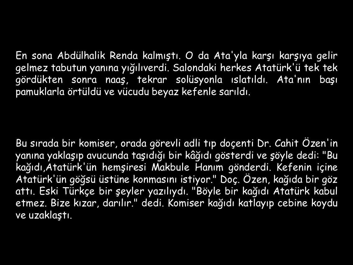 En sona Abdülhalik Renda kalmıştı. O da Ata'yla karşı karşıya gelir gelmez tabutun yanına yığılıverdi. Salondaki herkes Atatürk'ü tek tek gördükten so