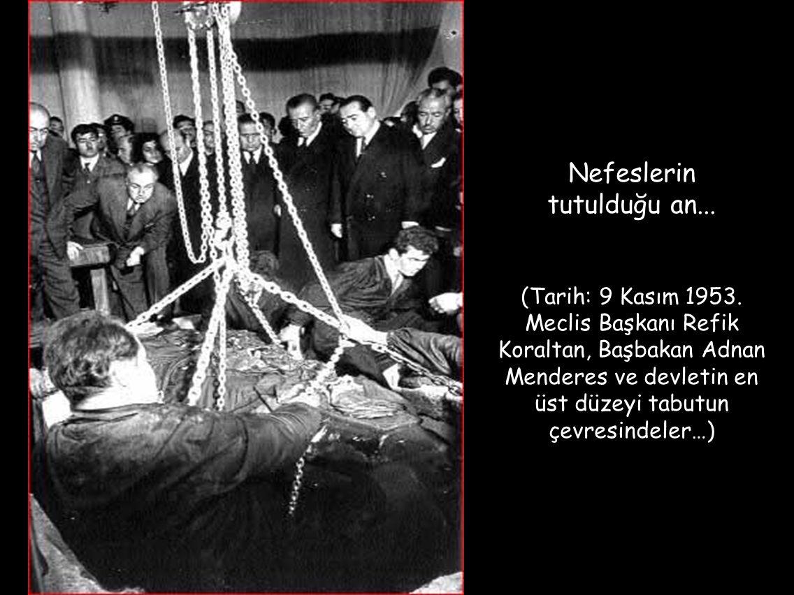 Nefeslerin tutulduğu an... (Tarih: 9 Kasım 1953. Meclis Başkanı Refik Koraltan, Başbakan Adnan Menderes ve devletin en üst düzeyi tabutun çevresindele