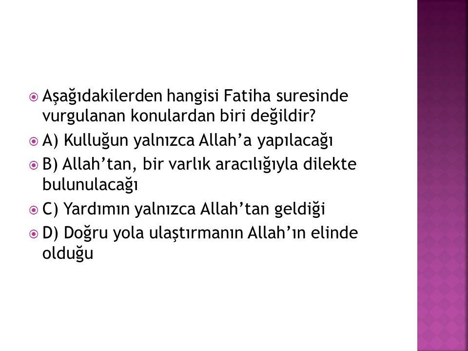  Aşağıdakilerden hangisi Fatiha suresinde vurgulanan konulardan biri değildir?  A) Kulluğun yalnızca Allah'a yapılacağı  B) Allah'tan, bir varlık a