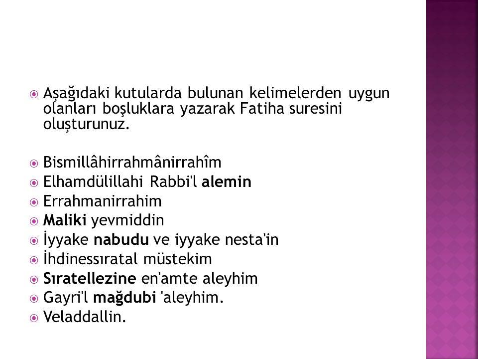  Aşağıdaki kutularda bulunan kelimelerden uygun olanları boşluklara yazarak Fatiha suresini oluşturunuz.  Bismillâhirrahmânirrahîm  Elhamdülillahi