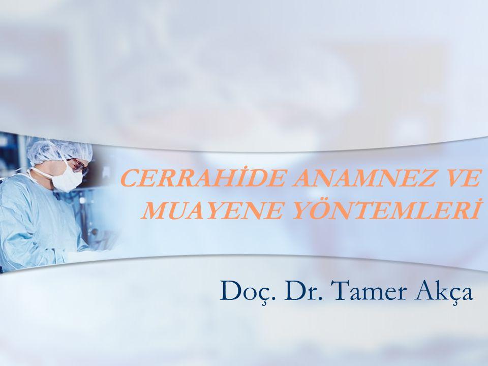 CERRAHİDE ANAMNEZ VE MUAYENE YÖNTEMLERİ Doç. Dr. Tamer Akça