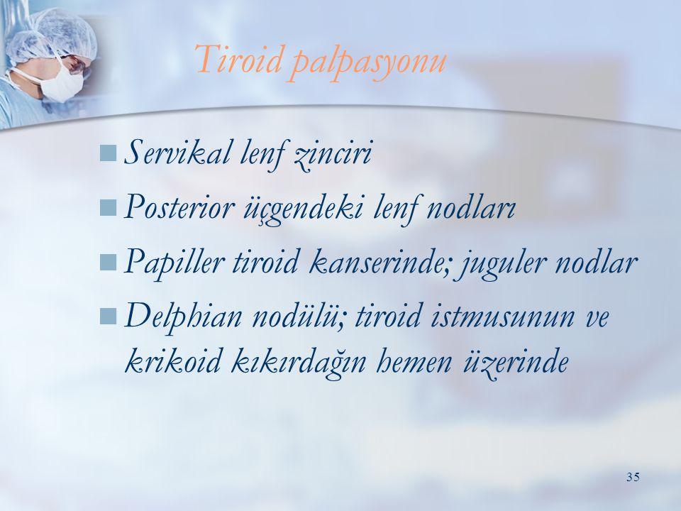 35  Servikal lenf zinciri  Posterior üçgendeki lenf nodları  Papiller tiroid kanserinde; juguler nodlar  Delphian nodülü; tiroid istmusunun ve krikoid kıkırdağın hemen üzerinde Tiroid palpasyonu