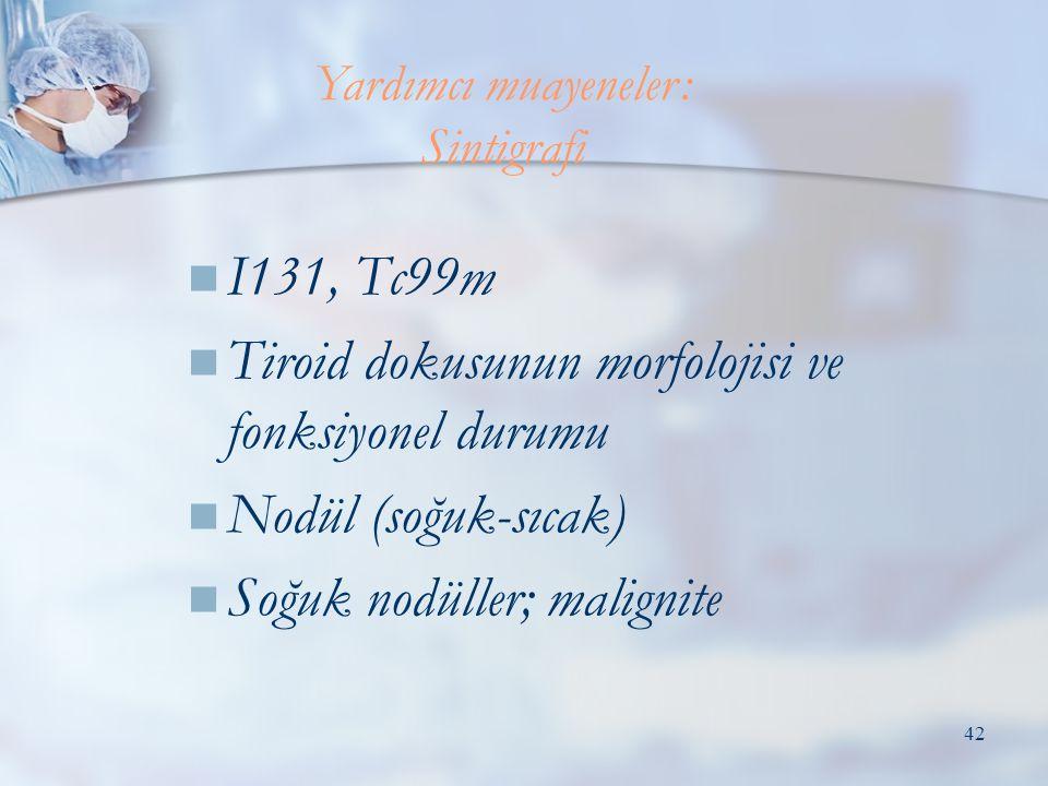 42  I131, Tc99m  Tiroid dokusunun morfolojisi ve fonksiyonel durumu  Nodül (soğuk-sıcak)  Soğuk nodüller; malignite Yardımcı muayeneler: Sintigraf