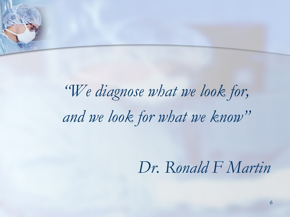 6 We diagnose what we look for, and we look for what we know Dr. Ronald F Martin