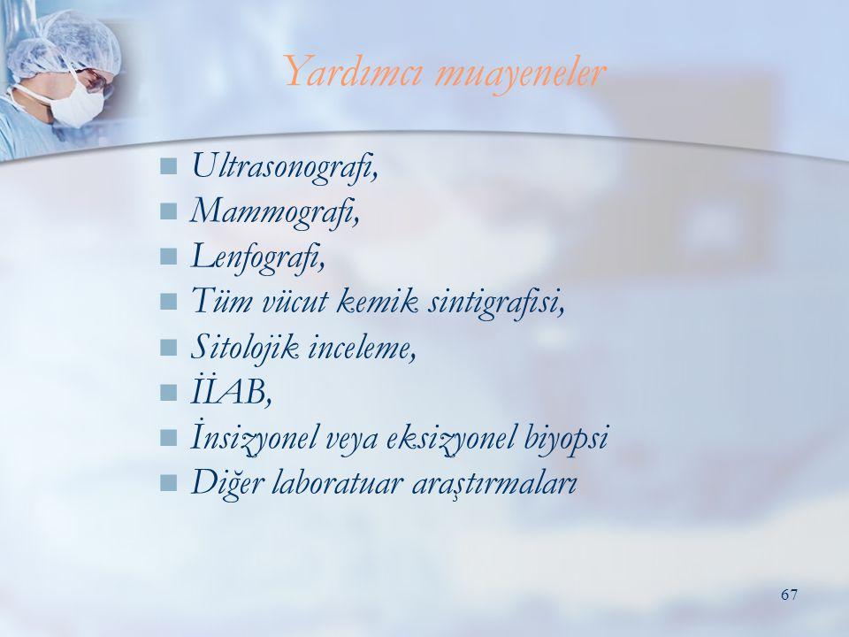 67  Ultrasonografi,  Mammografi,  Lenfografi,  Tüm vücut kemik sintigrafisi,  Sitolojik inceleme,  İİAB,  İnsizyonel veya eksizyonel biyopsi  Diğer laboratuar araştırmaları Yardımcı muayeneler