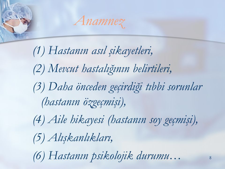8 (1) Hastanın asıl şikayetleri, (2) Mevcut hastalığının belirtileri, (3) Daha önceden geçirdiği tıbbi sorunlar (hastanın özgeçmişi), (4) Aile hikayesi (hastanın soy geçmişi), (5) Alışkanlıkları, (6) Hastanın psikolojik durumu… Anamnez
