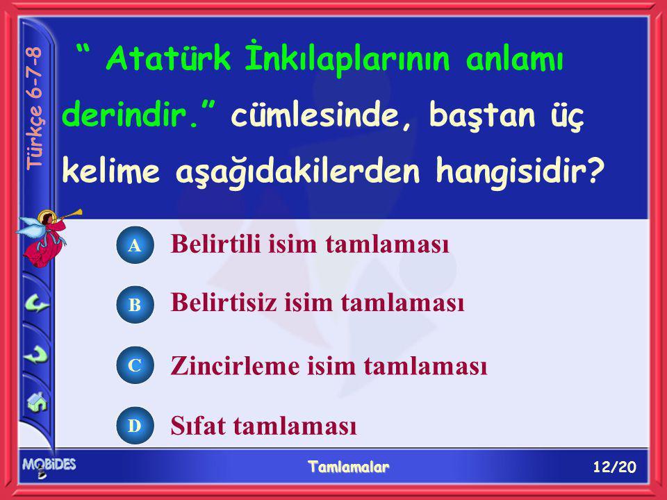 12/20 Tamlamalar A B C D Belirtili isim tamlaması Atatürk İnkılaplarının anlamı derindir. cümlesinde, baştan üç kelime aşağıdakilerden hangisidir.