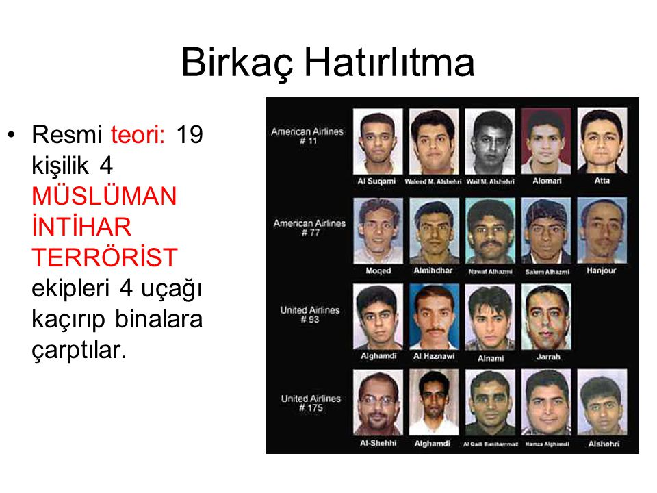 Birkaç Hatırlıtma •Resmi teori: 19 kişilik 4 MÜSLÜMAN İNTİHAR TERRÖRİST ekipleri 4 uçağı kaçırıp binalara çarptılar.