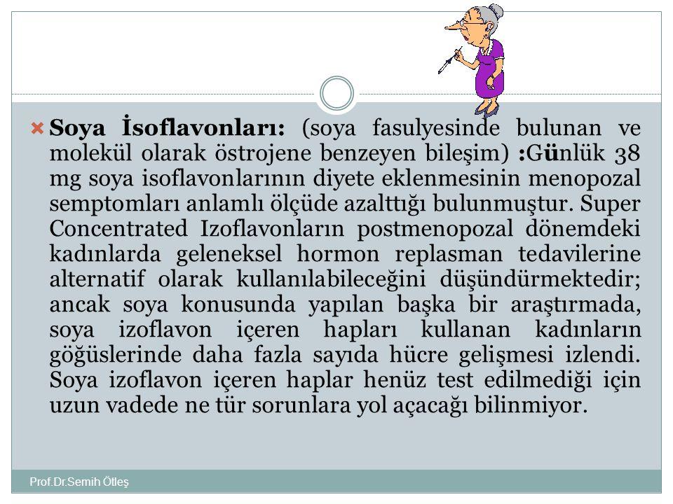 Prof.Dr.Semih Ötleş  Soya İsoflavonları: (soya fasulyesinde bulunan ve molekül olarak östrojene benzeyen bileşim) :Günlük 38 mg soya isoflavonlarının