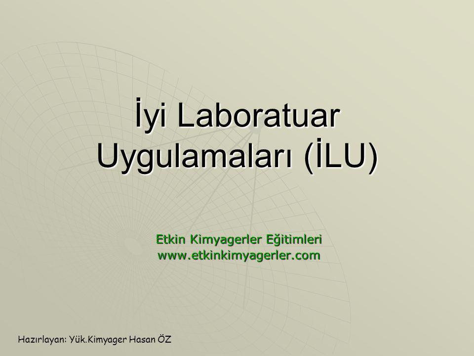 İyi Laboratuar Uygulamaları (İLU) Etkin Kimyagerler Eğitimleri www.etkinkimyagerler.com Hazırlayan: Yük.Kimyager Hasan ÖZ