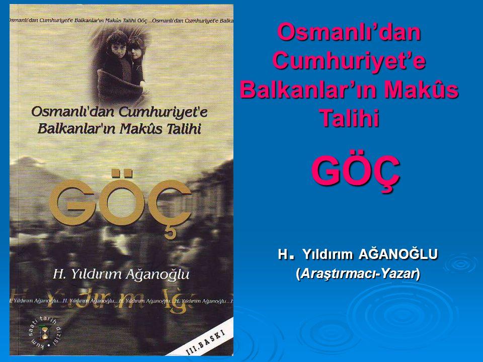 H. Yıldırım AĞANOĞLU (Araştırmacı-Yazar) Osmanlı'dan Cumhuriyet'e Balkanlar'ın Makûs Talihi GÖÇ