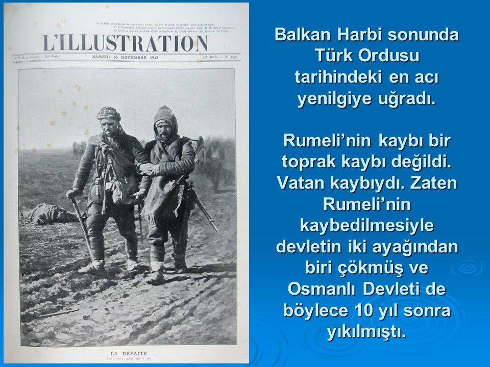 Balkan Harbi sonunda Türk Ordusu tarihindeki en acı yenilgiye uğradı. Rumeli'nin kaybı bir toprak kaybı değildi. Vatan kaybıydı. Zaten Rumeli'nin kayb
