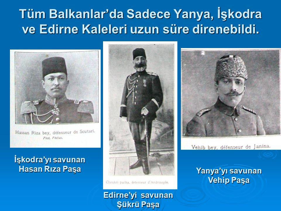 Tüm Balkanlar'da Sadece Yanya, İşkodra ve Edirne Kaleleri uzun süre direnebildi. İşkodra'yı savunan Hasan Rıza Paşa Edirne'yi savunan Şükrü Paşa Yanya