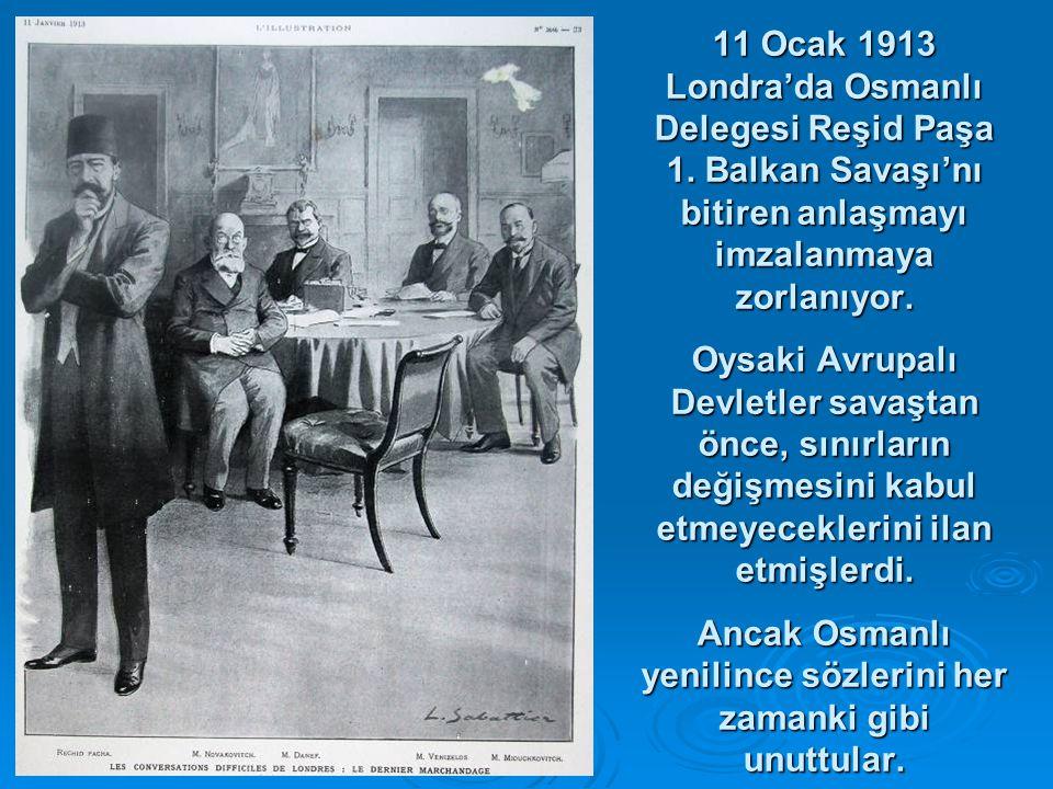 11 Ocak 1913 Londra'da Osmanlı Delegesi Reşid Paşa 1. Balkan Savaşı'nı bitiren anlaşmayı imzalanmaya zorlanıyor. Oysaki Avrupalı Devletler savaştan ön