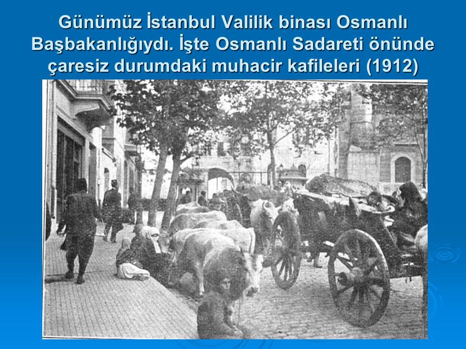 Günümüz İstanbul Valilik binası Osmanlı Başbakanlığıydı. İşte Osmanlı Sadareti önünde çaresiz durumdaki muhacir kafileleri (1912)