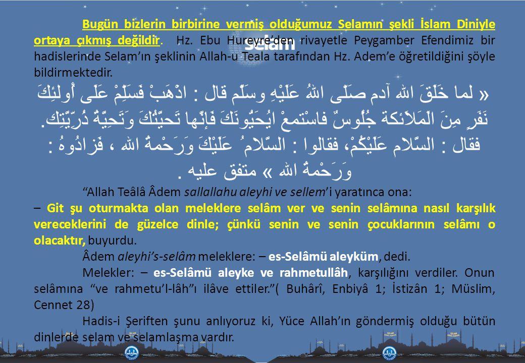 Bugün bizlerin birbirine vermiş olduğumuz Selamın şekli İslam Diniyle ortaya çıkmış değildir. Hz. Ebu Hureyre'den rivayetle Peygamber Efendimiz bir ha