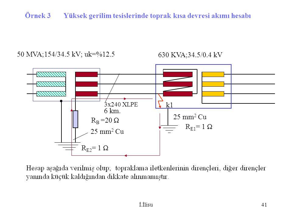 İ.İlisu41 Örnek 3 Yüksek gerilim tesislerinde toprak kısa devresi akımı hesabı 50 MVA;154/34.5 kV; uk=%12.5 630 KVA;34.5/0.4 kV 3x240 XLPE 6 km. R E1