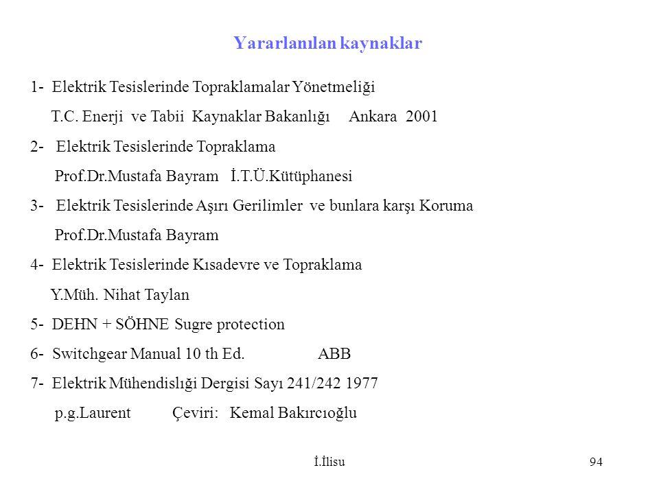 İ.İlisu94 Yararlanılan kaynaklar 1- Elektrik Tesislerinde Topraklamalar Yönetmeliği T.C. Enerji ve Tabii Kaynaklar Bakanlığı Ankara 2001 2- Elektrik T