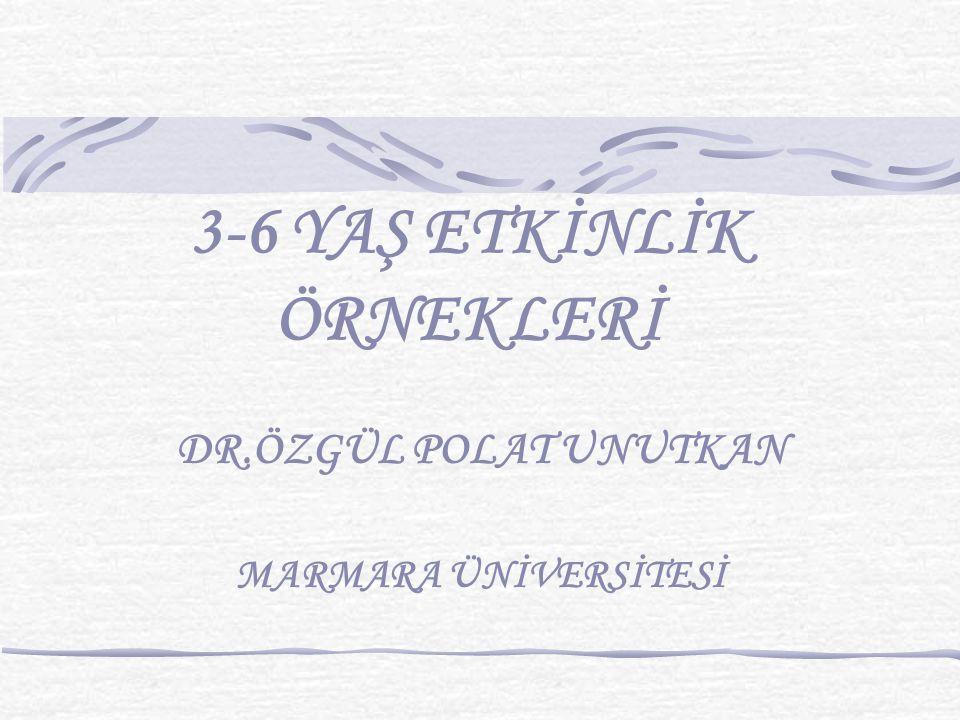 3-6 YAŞ ETKİNLİK ÖRNEKLERİ DR.ÖZGÜL POLAT UNUTKAN MARMARA ÜNİVERSİTESİ