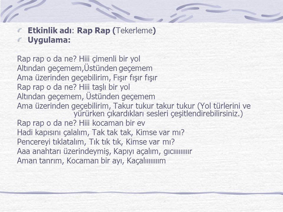 Etkinlik adı: Rap Rap (Tekerleme) Uygulama: Rap rap o da ne.