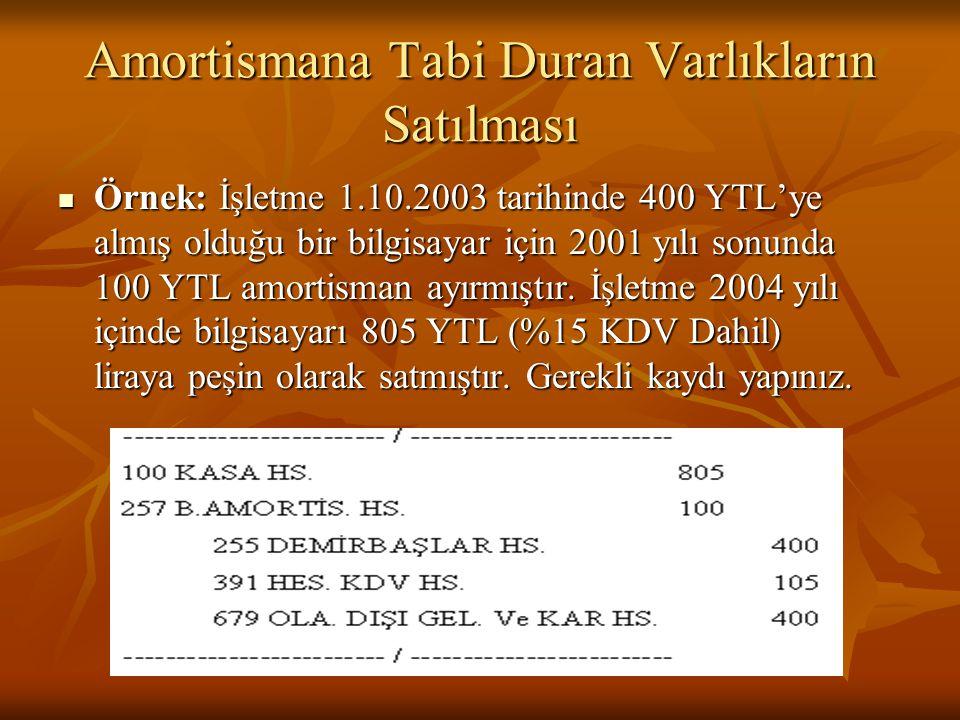 Amortismana Tabi Duran Varlıkların Satılması  Örnek: İşletme 1.10.2003 tarihinde 400 YTL'ye almış olduğu bir bilgisayar için 2001 yılı sonunda 100 YTL amortisman ayırmıştır.