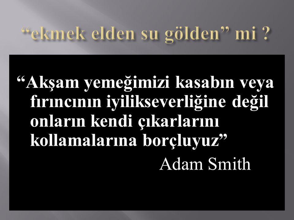 """""""Akşam yemeğimizi kasabın veya fırıncının iyilikseverliğine değil onların kendi çıkarlarını kollamalarına borçluyuz"""" Adam Smith"""