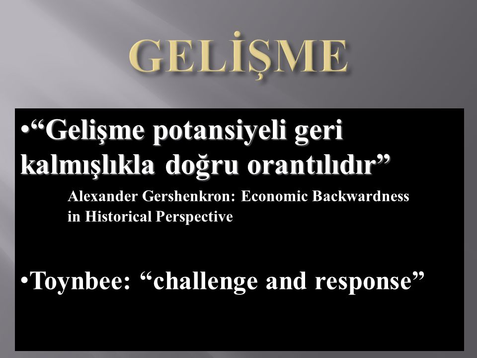 "• ""Gelişme potansiyeli geri kalmışlıkla doğru orantılıdır"" Alexander Gershenkron: Economic Backwardness in Historical Perspective • Toynbee: ""challeng"