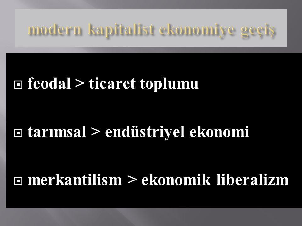  feodal > ticaret toplumu  tarımsal > endüstriyel ekonomi  merkantilism > ekonomik liberalizm
