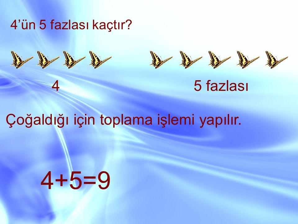 4'ün 5 fazlası kaçtır? 45 fazlası Çoğaldığı için toplama işlemi yapılır. 4+5=9