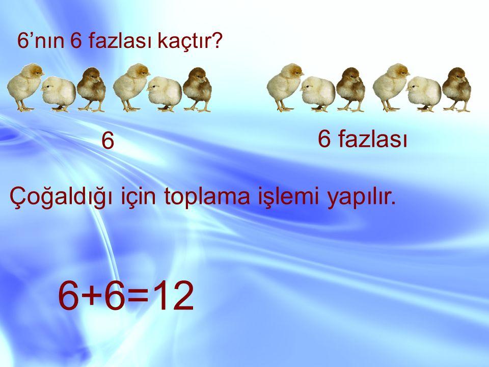 6'nın 6 fazlası kaçtır? 6 6 fazlası Çoğaldığı için toplama işlemi yapılır. 6+6=12